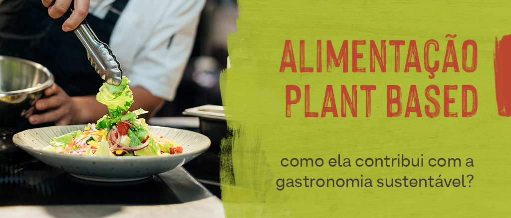 Alimentação Plant Based: como ela contribui com a gastronomia sustentável?